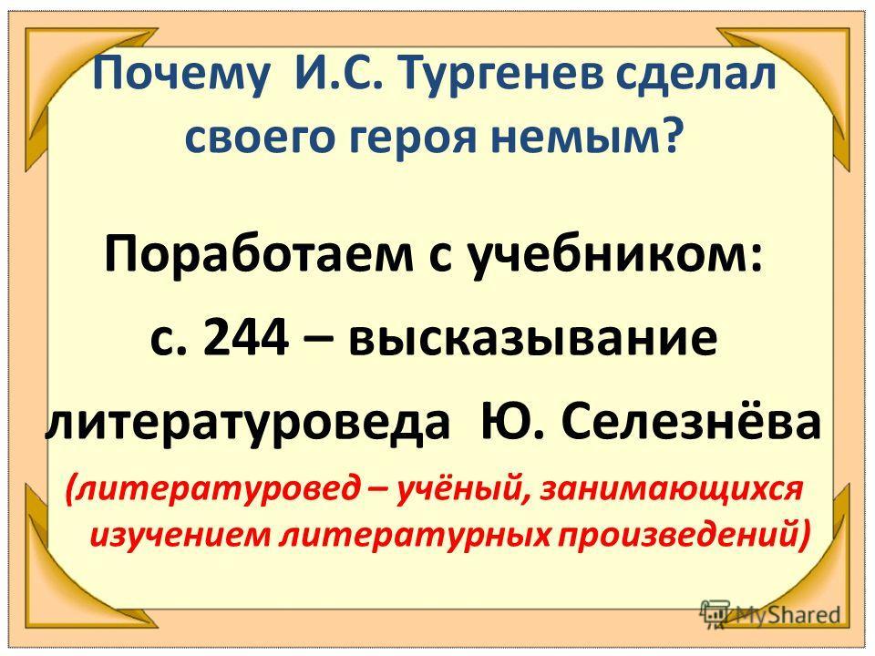 Почему И.С. Тургенев сделал своего героя немым? Поработаем с учебником: с. 244 – высказывание литературоведа Ю. Селезнёва (литературовед – учёный, занимающихся изучением литературных произведений)