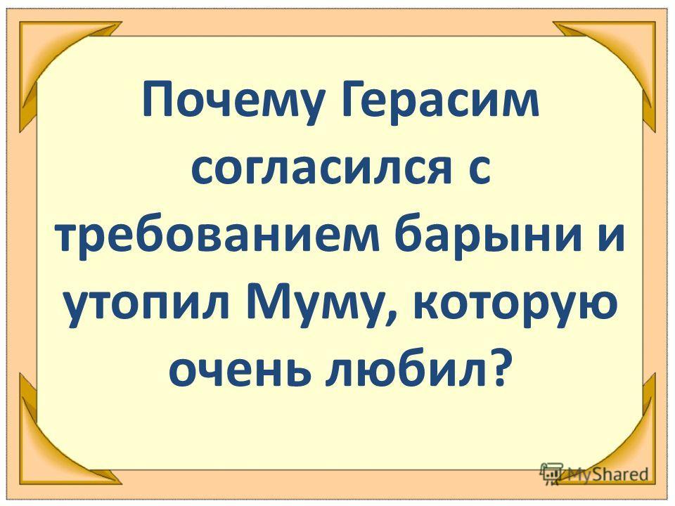 Почему Герасим согласился с требованием барыни и утопил Муму, которую очень любил?