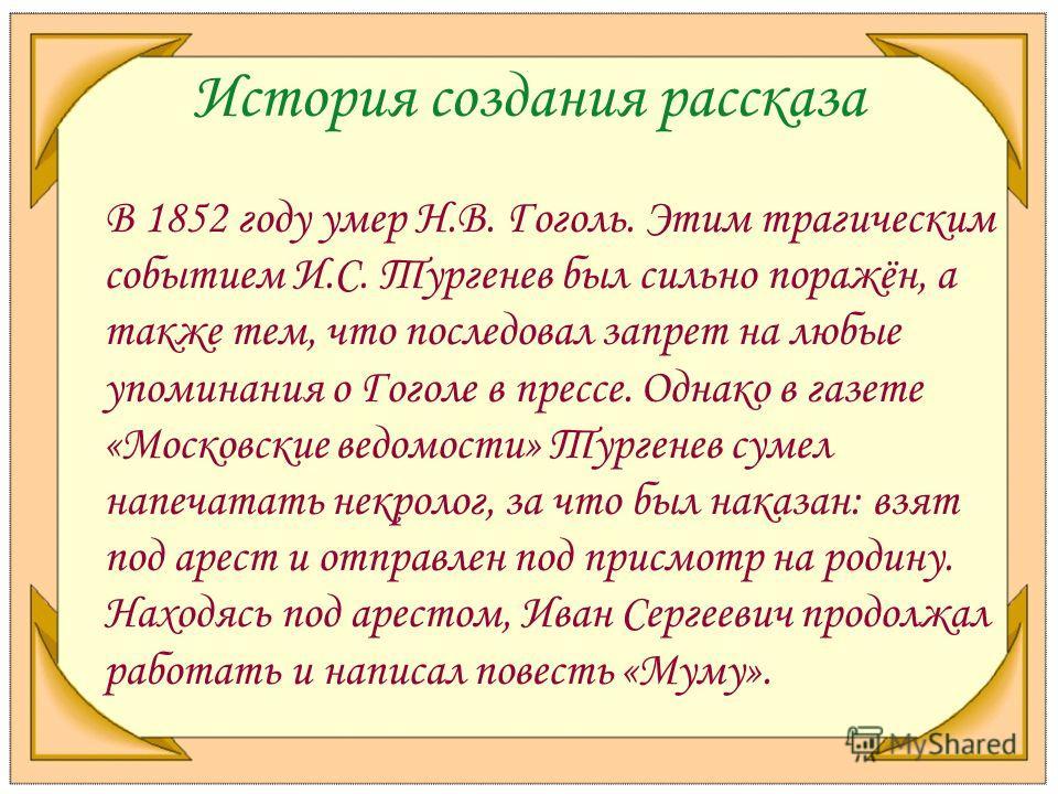 История создания рассказа В 1852 году умер Н.В. Гоголь. Этим трагическим событием И.С. Тургенев был сильно поражён, а также тем, что последовал запрет на любые упоминания о Гоголе в прессе. Однако в газете «Московские ведомости» Тургенев сумел напеча