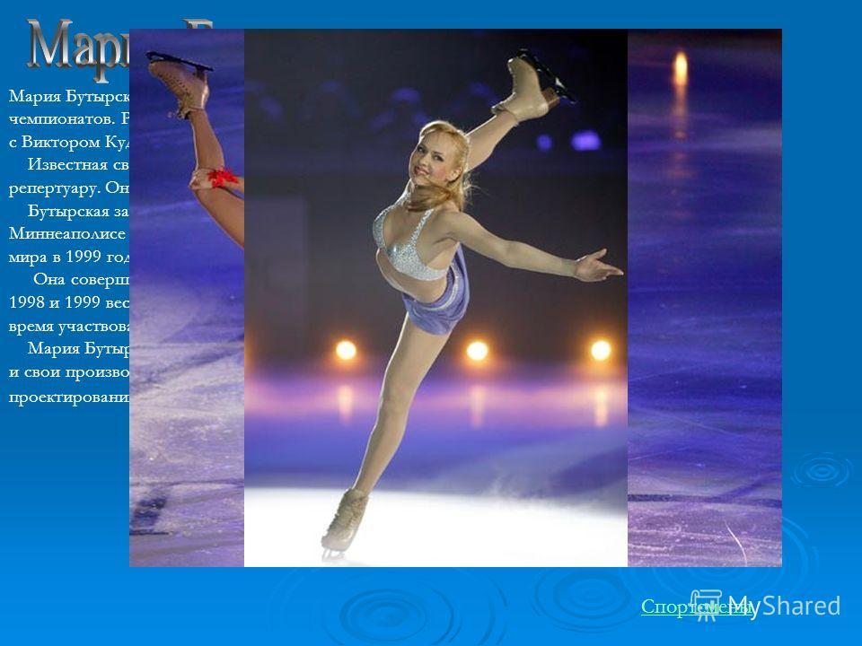 Мария Бутырская - шестикратная чемпионка России и призер и европейских и мировых чемпионатов. Родилась в Москве, катается на коньках с пяти лет. В 1991 начала тренироваться с Виктором Кудрявцевым и затем перешла к известному тренеру Елене Чайковской.