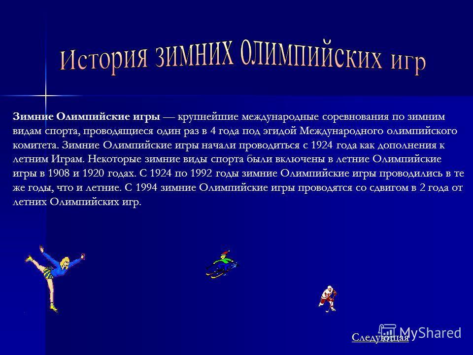 Зимние Олимпийские игры крупнейшие международные соревнования по зимним видам спорта, проводящиеся один раз в 4 года под эгидой Международного олимпийского комитета. Зимние Олимпийские игры начали проводиться с 1924 года как дополнения к летним Играм