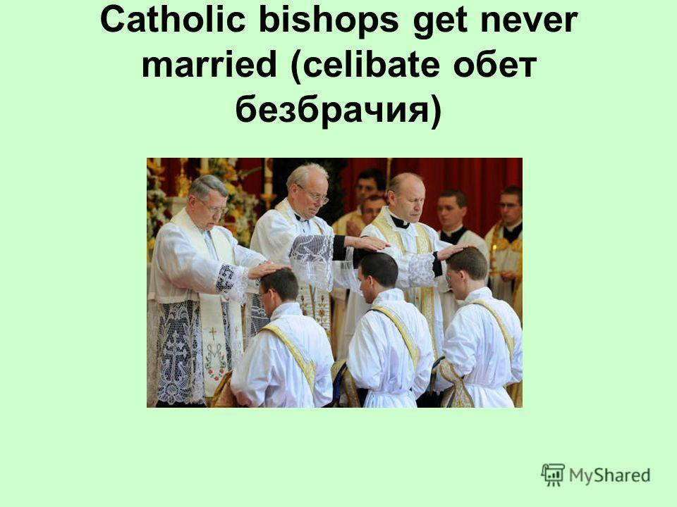 Catholic bishops get never married (celibate обет безбрачия)
