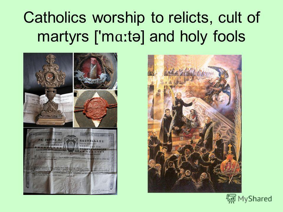 Catholics worship to relicts, cult of martyrs ['m ɑː tə] and holy fools