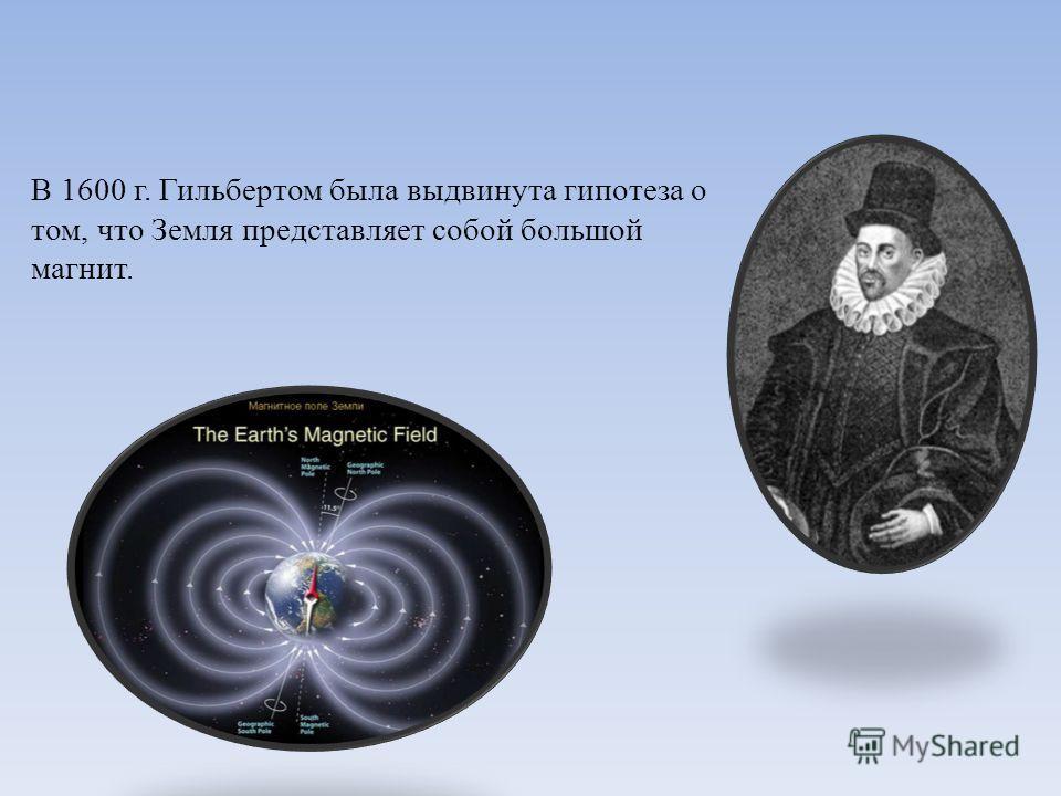 В 1600 г. Гильбертом была выдвинута гипотеза о том, что Земля представляет собой большой магнит.