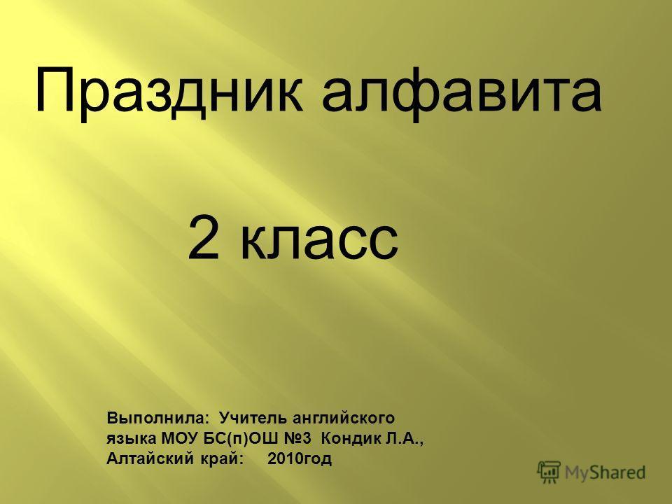 Выполнила: Учитель английского языка МОУ БС(п)ОШ 3 Кондик Л.А., Алтайский край: 2010 год Праздник алфавита 2 класс