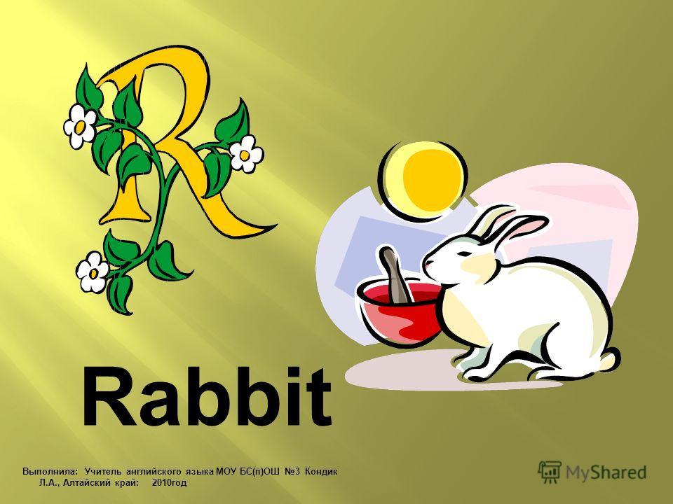 Rabbit Выполнила: Учитель английского языка МОУ БС(п)ОШ 3 Кондик Л.А., Алтайский край: 2010 год