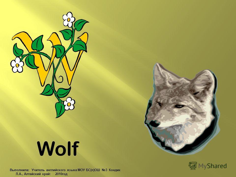 Wolf Выполнила: Учитель английского языка МОУ БС(п)ОШ 3 Кондик Л.А., Алтайский край: 2010 год