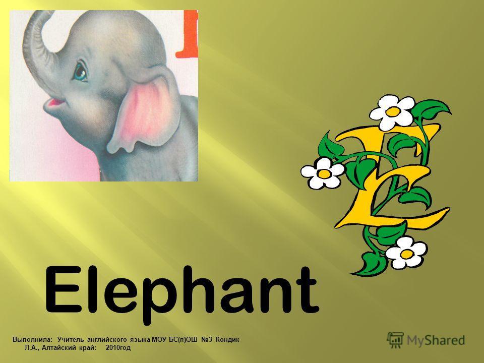 Elephant Выполнила: Учитель английского языка МОУ БС(п)ОШ 3 Кондик Л.А., Алтайский край: 2010 год