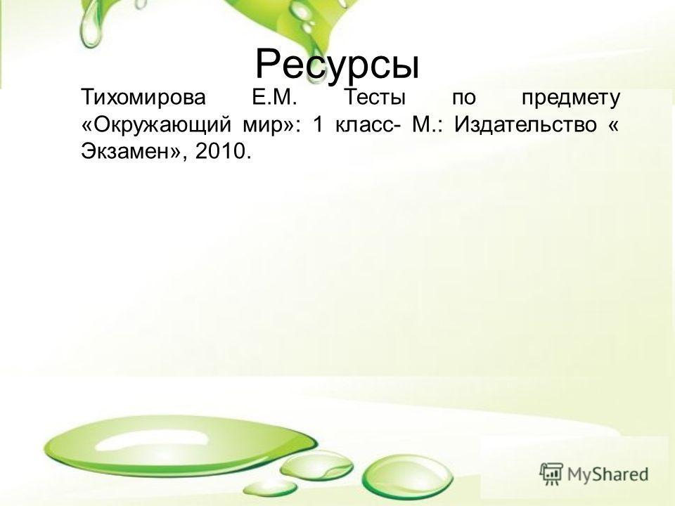 Ресурсы Тихомирова Е.М. Тесты по предмету «Окружающий мир»: 1 класс- М.: Издательство « Экзамен», 2010.