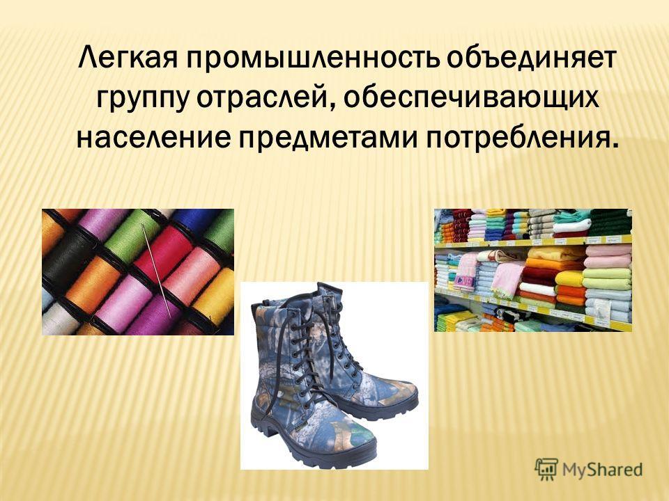 Легкая промышленность объединяет группу отраслей, обеспечивающих население предметами потребления.