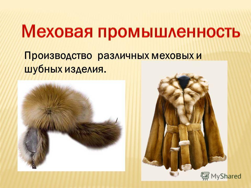 Производство различных меховых и шубных изделия.