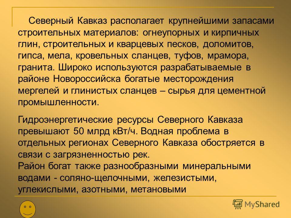 Северный Кавказ располагает крупнейшими запасами строительных материалов: огнеупорных и кирпичных глин, строительных и кварцевых песков, доломитов, гипса, мела, кровельных сланцев, туфов, мрамора, гранита. Широко используются разрабатываемые в районе