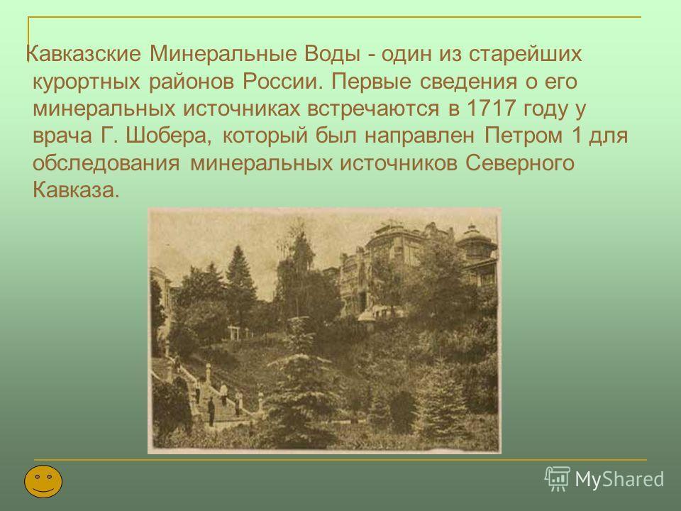 Кавказские Минеральные Воды - один из старейших курортных районов России. Первые сведения о его минеральных источниках встречаются в 1717 году у врача Г. Шобера, который был направлен Петром 1 для обследования минеральных источников Северного Кавказа