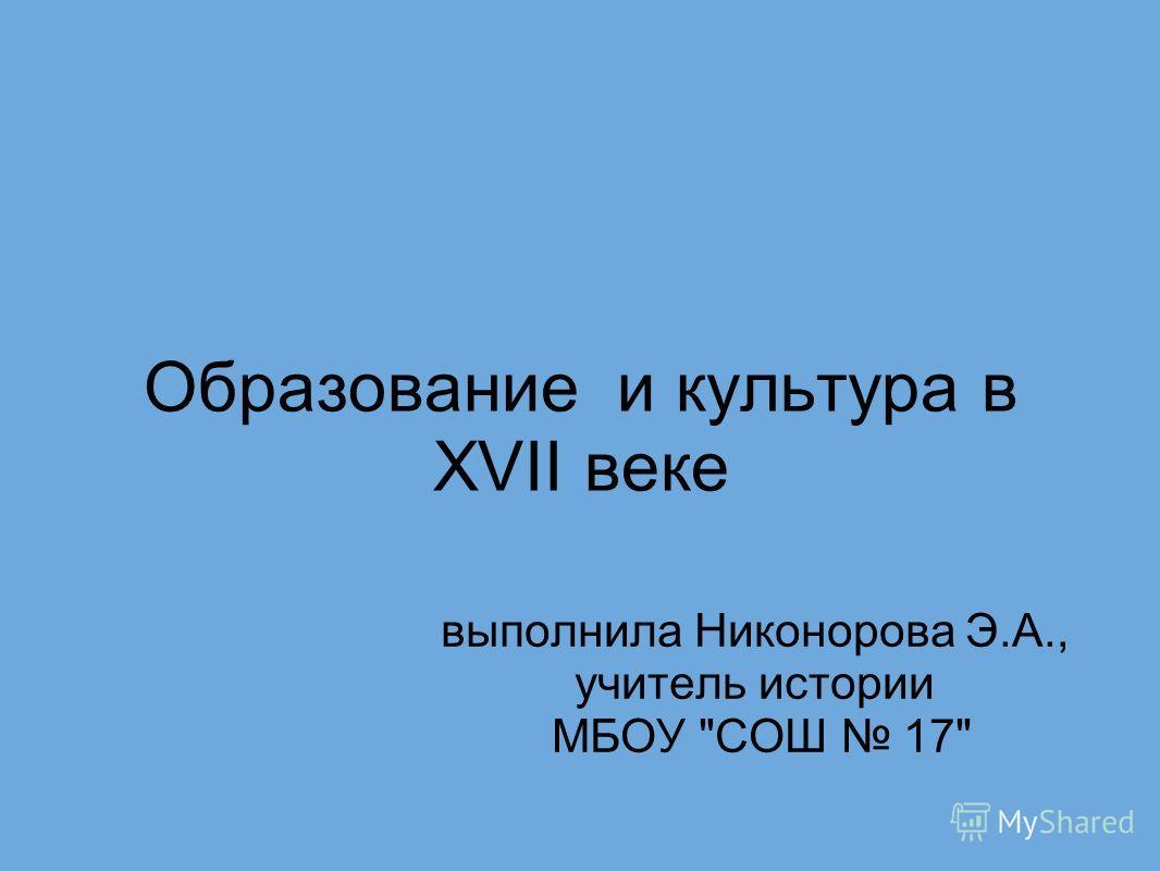 Образование и культура в XVII веке выполнила Никонорова Э.А., учитель истории МБОУ СОШ 17