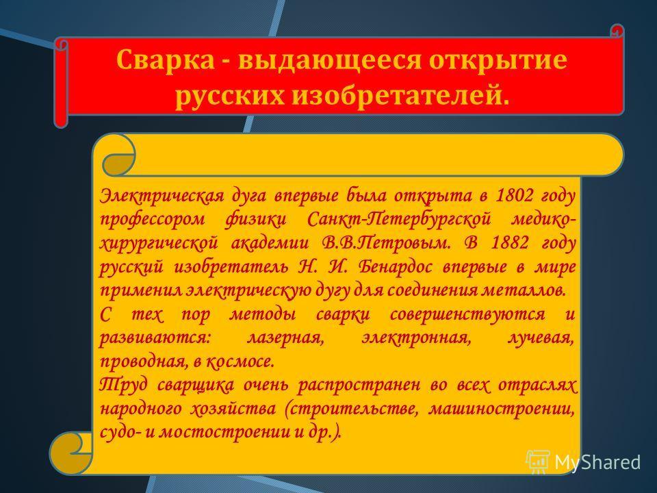 Сварка - выдающееся открытие русских изобретателей. Электрическая дуга впервые была открыта в 1802 году профессором физики Санкт-Петербургской медико- хирургической академии В.В.Петровым. В 1882 году русский изобретатель Н. И. Бенардос впервые в мире