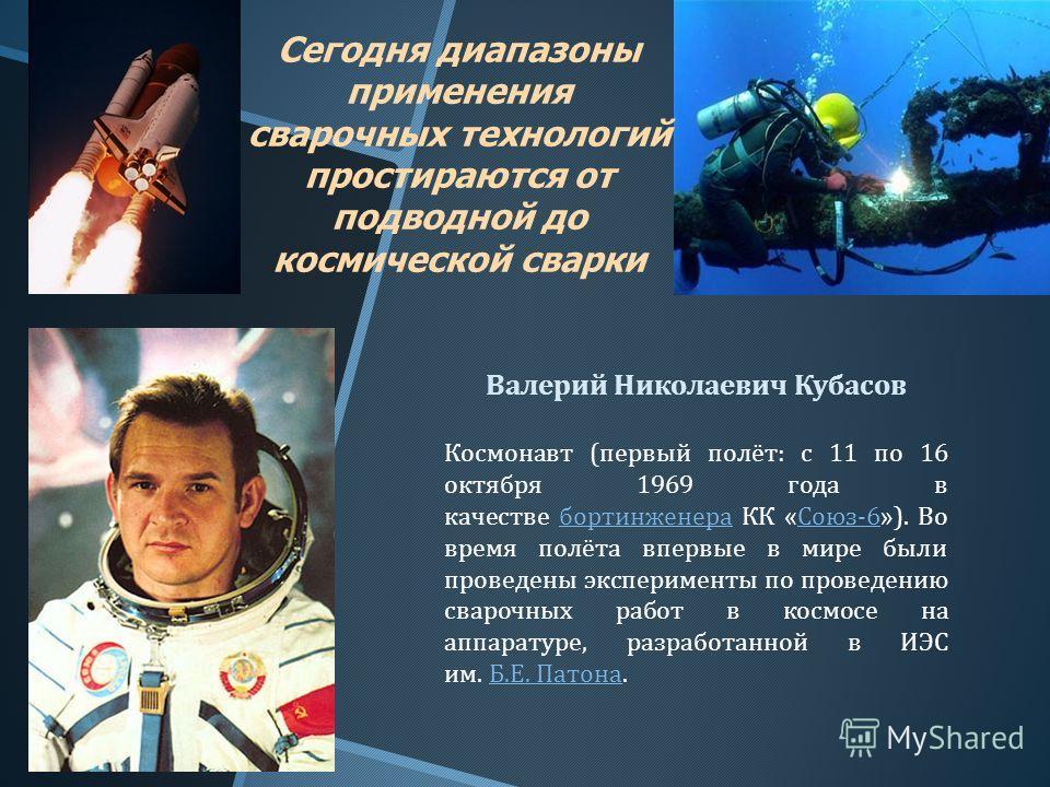 Сегодня диапазоны применения сварочных технологий простираются от подводной до космической сварки Валерий Николаевич Кубасов Космонавт ( первый полёт : с 11 по 16 октября 1969 года в качестве бортинженера КК « Союз -6»). Во время полёта впервые в мир