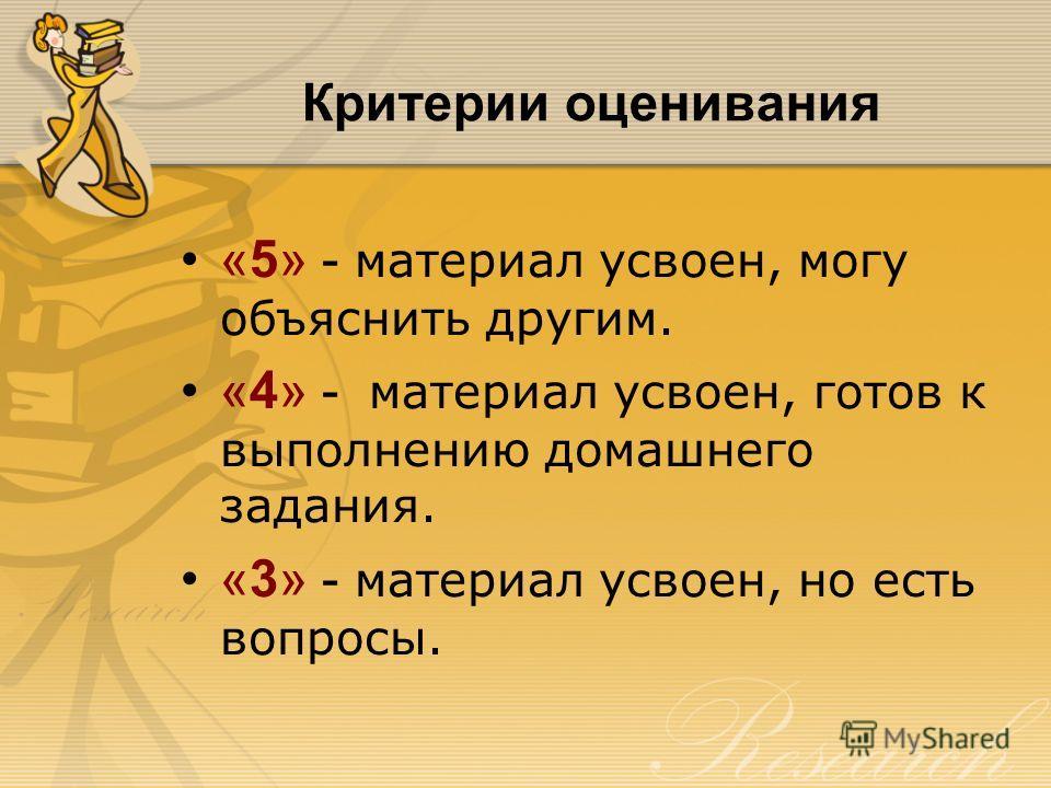 Критерии оценивания «5» - материал усвоен, могу объяснить другим. «4» - материал усвоен, готов к выполнению домашнего задания. «3» - материал усвоен, но есть вопросы.