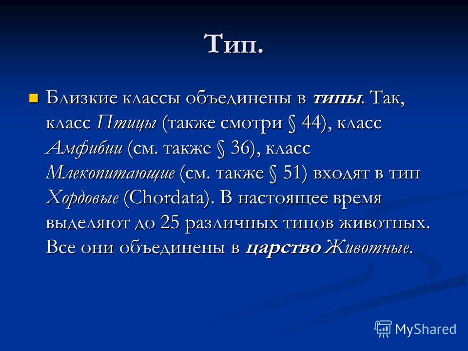 Тип. Близкие классы объединены в типы. Так, класс Птицы (также смотри § 44), класс Амфибии (см. также § 36), класс Млекопитающие (см. также § 51) входят в тип Хордовые (Chordata). В настоящее время выделяют до 25 различных типов животных. Все они объ