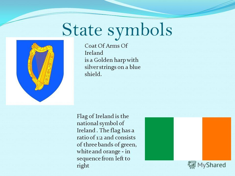 State symbols Coat Of Arms Of Ireland is a Golden harp with silver strings on a blue shield. Flag of Ireland is the national symbol of Ireland. The flag has a ratio of 1:2 and consists of three bands of green, white and orange - in sequence from left