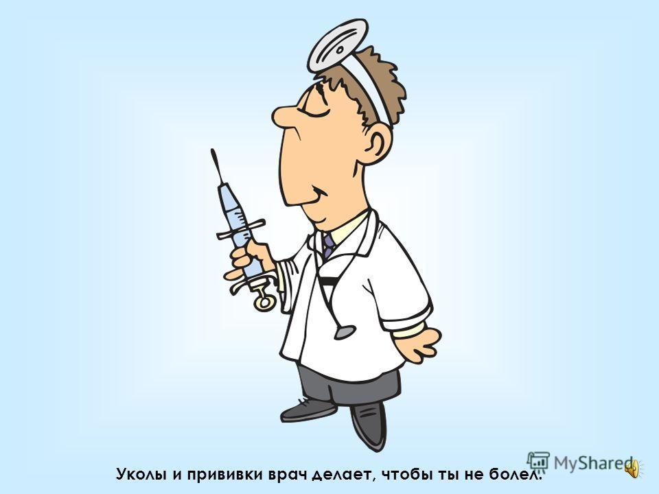 Помнишь, врач делал тебе укол? Он совсем не хотел обидеть тебя или огорчить!