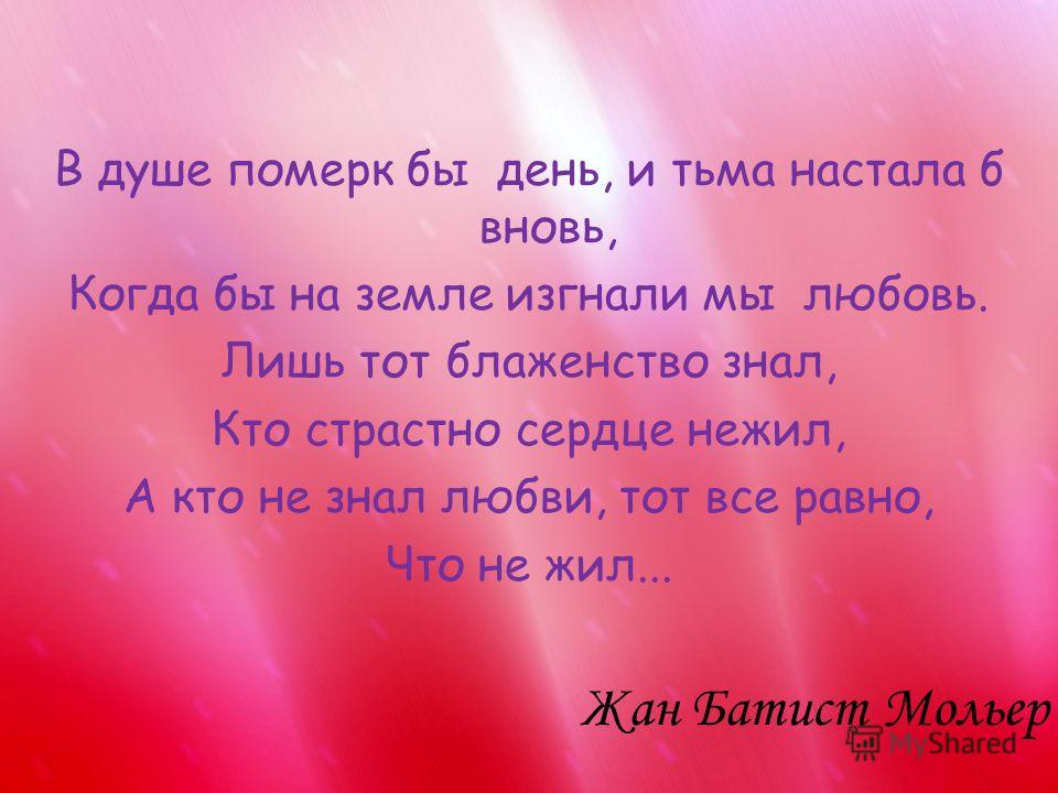 В душе померк бы день, и тьма настала б вновь, Когда бы на земле изгнали мы любовь. Лишь тот блаженство знал, Кто страстно сердце нежил, А кто не знал любви, тот все равно, Что не жил... Жан Батист Мольер