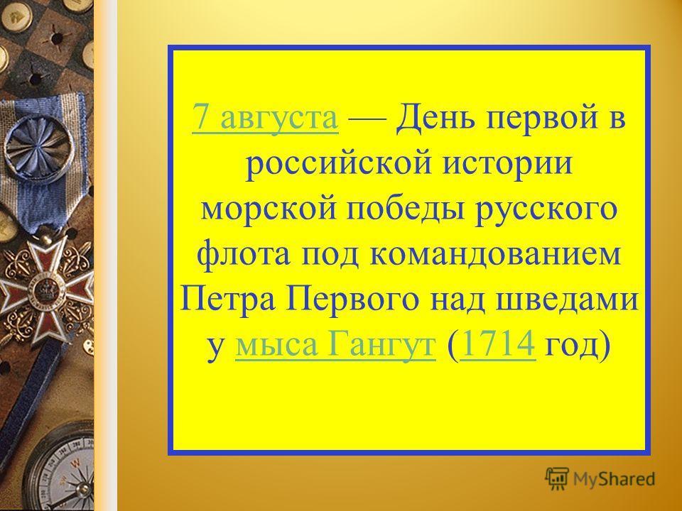7 августа 7 августа День первой в российской истории морской победы русского флота под командованием Петра Первого над шведами у мыса Гангут (1714 год)мыса Гангут 1714