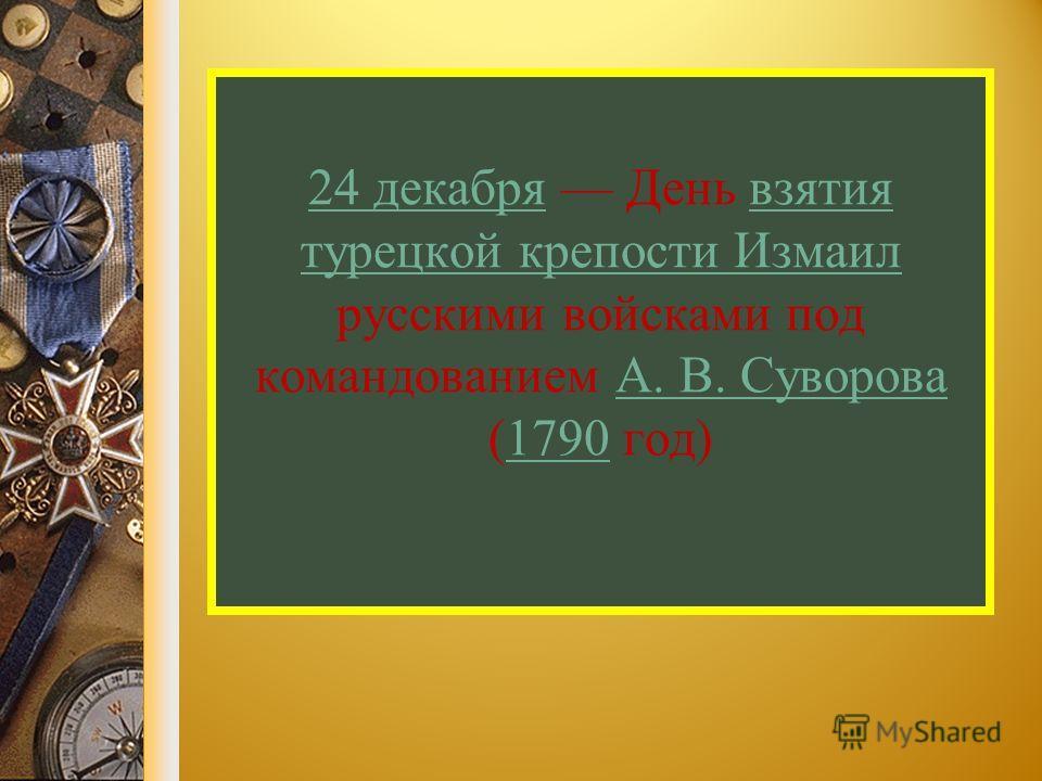 24 декабря 24 декабря День взятия турецкой крепости Измаил русскими войсками под командованием А. В. Суворова (1790 год)взятия турецкой крепости ИзмаилА. В. Суворова 1790