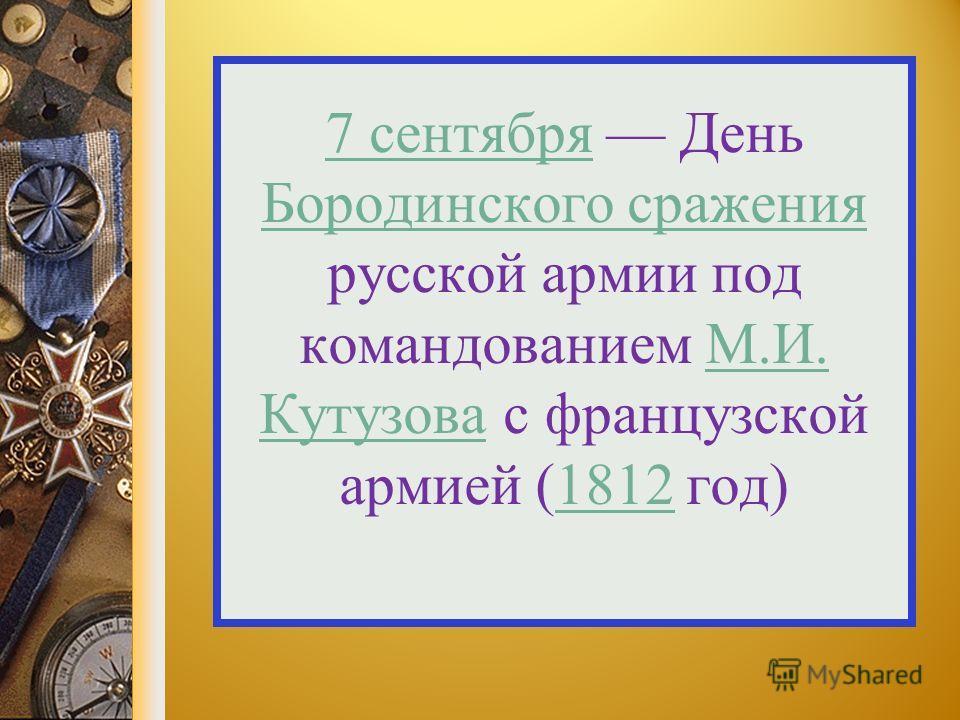 7 сентября 7 сентября День Бородинского сражения русской армии под командованием М.И. Кутузова с французской армией (1812 год) Бородинского сраженияМ.И. Кутузова 1812