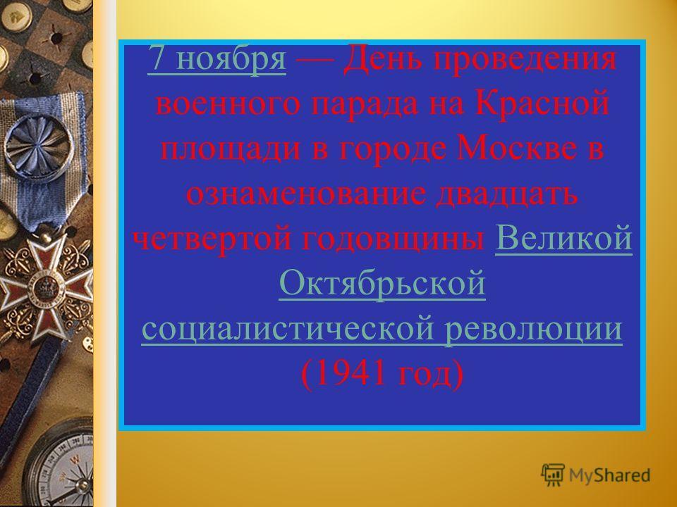 7 ноября 7 ноября День проведения военного парада на Красной площади в городе Москве в ознаменование двадцать четвертой годовщины Великой Октябрьской социалистической революции (1941 год)Великой Октябрьской социалистической революции