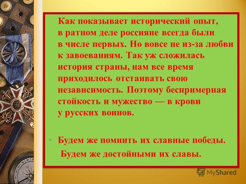 Как показывает исторический опыт, в ратном деле россияне всегда были в числе первых. Но вовсе не из-за любви к завоеваниям. Так уж сложилась история страны, нам все время приходилось отстаивать свою независимость. Поэтому беспримерная стойкость и муж