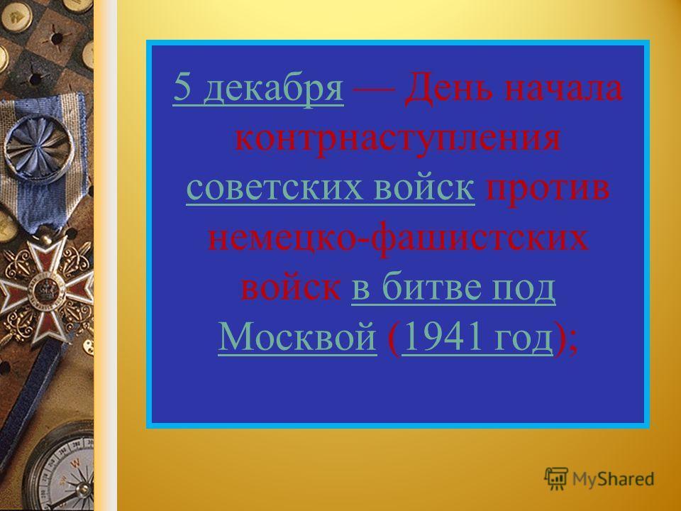5 декабря 5 декабря День начала контрнаступления советских войск против немецко-фашистских войск в битве под Москвой (1941 год); советских войскв битве под Москвой 1941 год