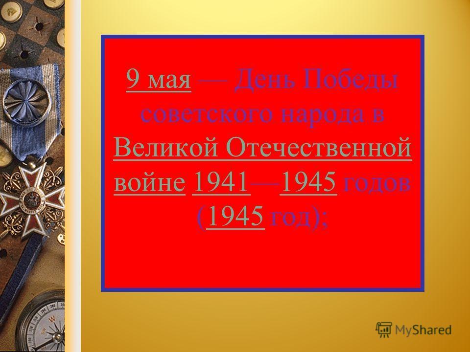 9 мая 9 мая День Победы советского народа в Великой Отечественной войне 19411945 годов (1945 год); Великой Отечественной войне 19411945