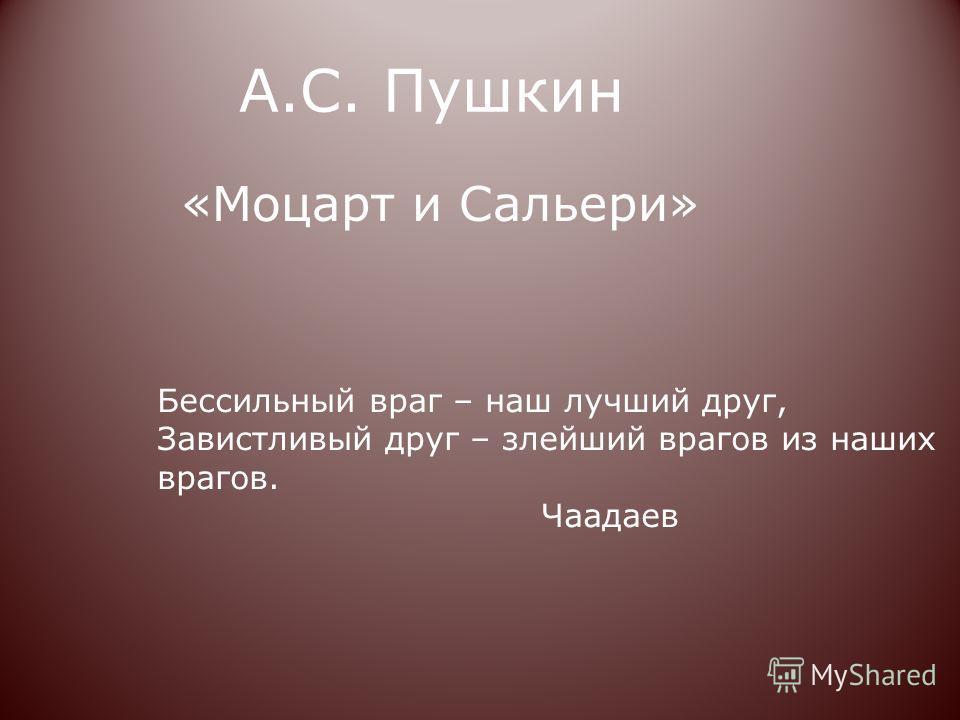 А.С. Пушкин «Моцарт и Сальери» Бессильный враг – наш лучший друг, Завистливый друг – злейший врагов из наших врагов. Чаадаев