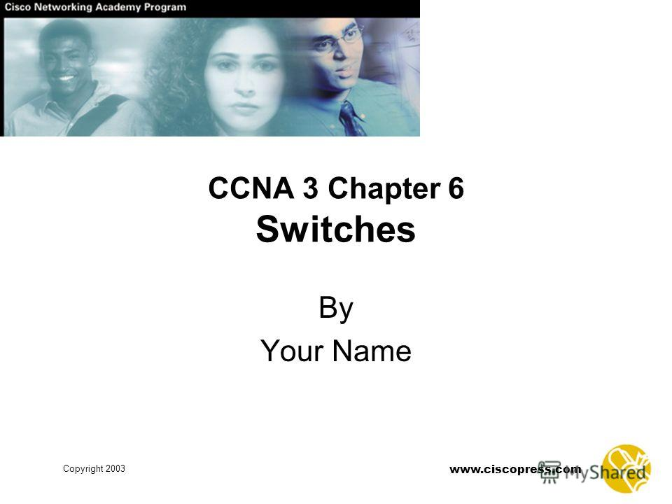 www.ciscopress.com Copyright 2003 CCNA 3 Chapter 6 Switches By Your Name