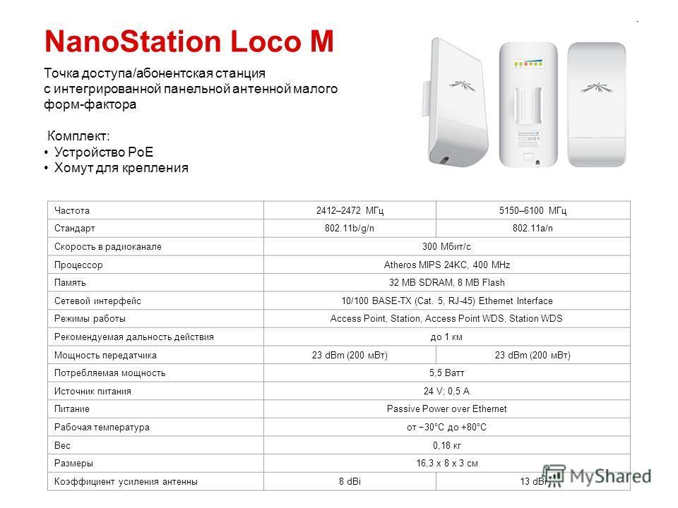 NanoStation Loco M Частота 2412–2472 МГц 5150–6100 МГц Стандарт 802.11b/g/n802.11a/n Скорость в радиоканале 300 Мбит/с ПроцессорAtheros MIPS 24KC, 400 MHz Память 32 MB SDRAM, 8 MB Flash Сетевой интерфейс 10/100 BASE-TX (Cat. 5, RJ-45) Ethernet Interf