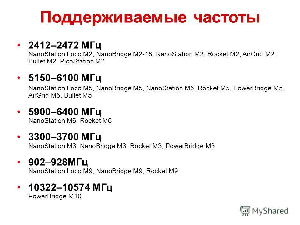 Поддерживаемые частоты 2412–2472 МГц NanoStation Loco M2, NanoBridge M2-18, NanoStation M2, Rocket M2, AirGrid M2, Bullet M2, PicoStation M2 5150–6100 МГц NanoStation Loco M5, NanoBridge M5, NanoStation M5, Rocket M5, PowerBridge M5, AirGrid M5, Bull