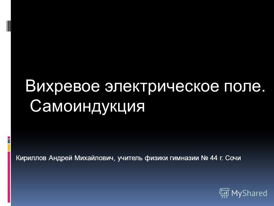 Кириллов Андрей Михайлович, учитель физики гимназии 44 г. Сочи Вихревое электрическое поле. Самоиндукция