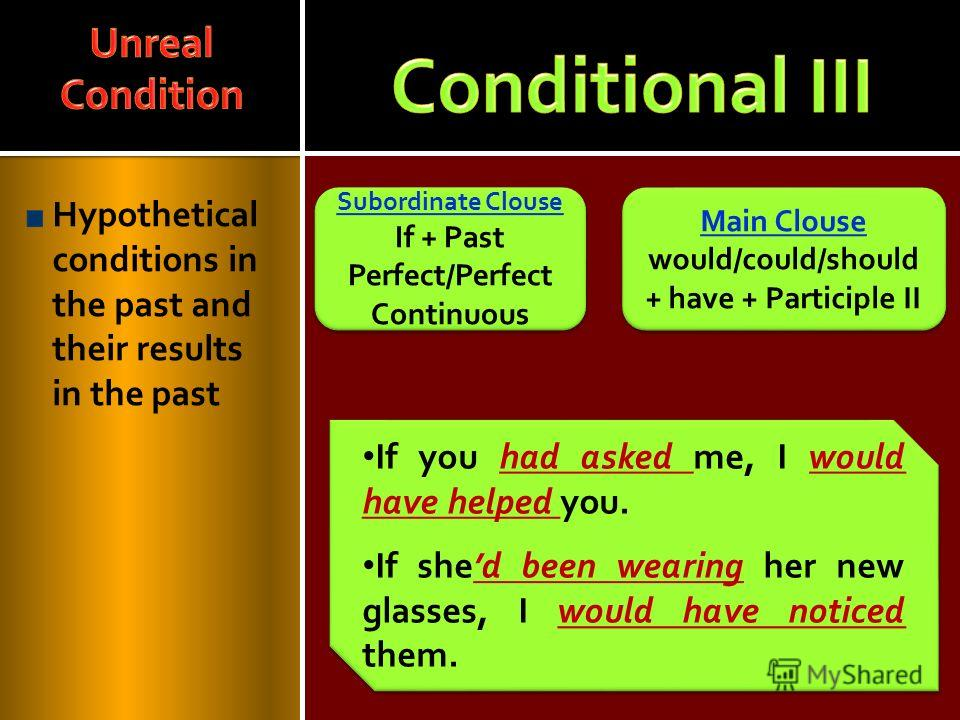 Hypothetical conditions in the past and their results in the past Main Clouse would/could/should + have + Participle II Main Clouse would/could/should + have + Participle II Subordinate Clouse If + Past Perfect/Perfect Continuous Subordinate Clouse I