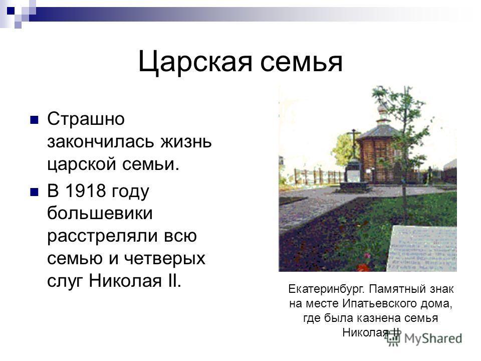 Царская семья Страшно закончилась жизнь царской семьи. В 1918 году большевики расстреляли всю семью и четверых слуг Николая II. Екатеринбург. Памятный знак на месте Ипатьевского дома, где была казнена семья Николая II