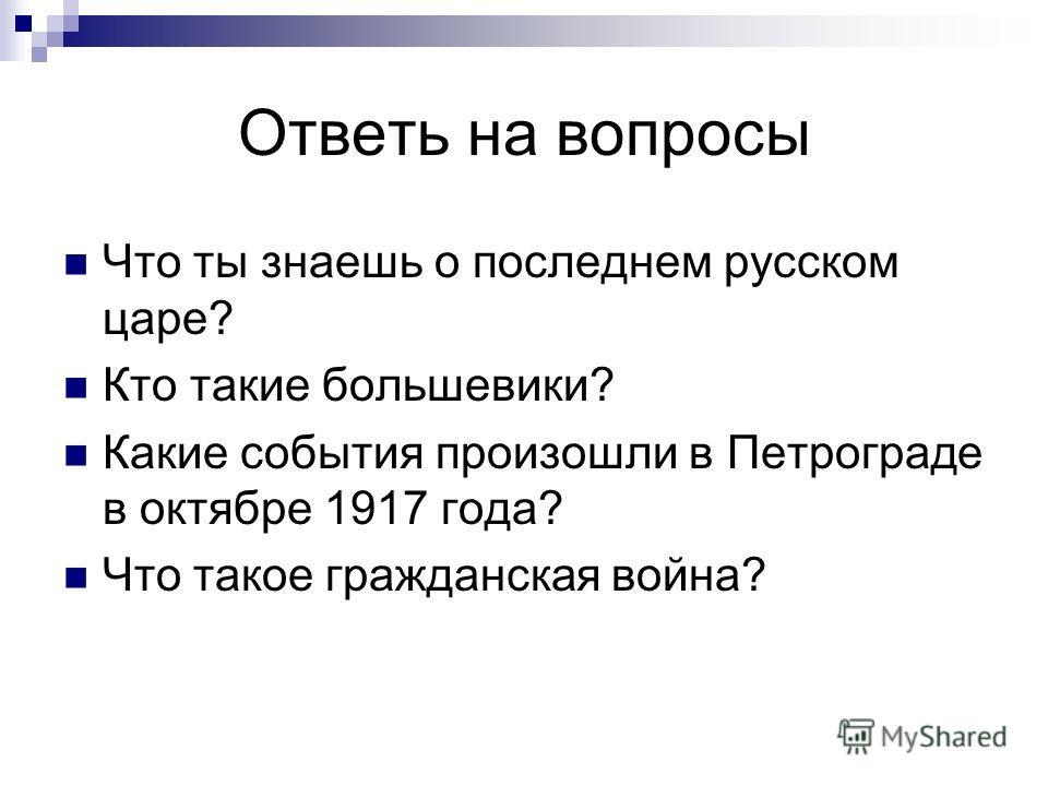 Ответь на вопросы Что ты знаешь о последнем русском царе? Кто такие большевики? Какие события произошли в Петрограде в октябре 1917 года? Что такое гражданская война?