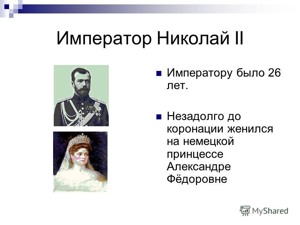 Император Николай II Императору было 26 лет. Незадолго до коронации женился на немецкой принцессе Александре Фёдоровне