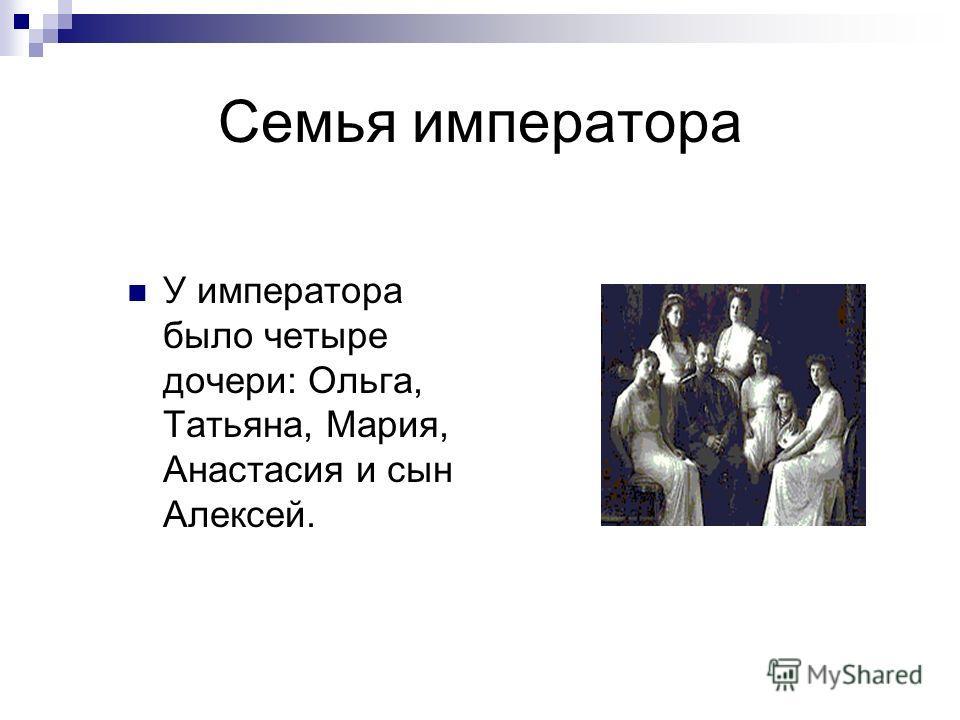 Семья императора У императора было четыре дочери: Ольга, Татьяна, Мария, Анастасия и сын Алексей.