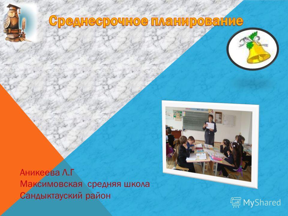 Аникеева Л.Г Максимовская средняя школа Сандыктауский район