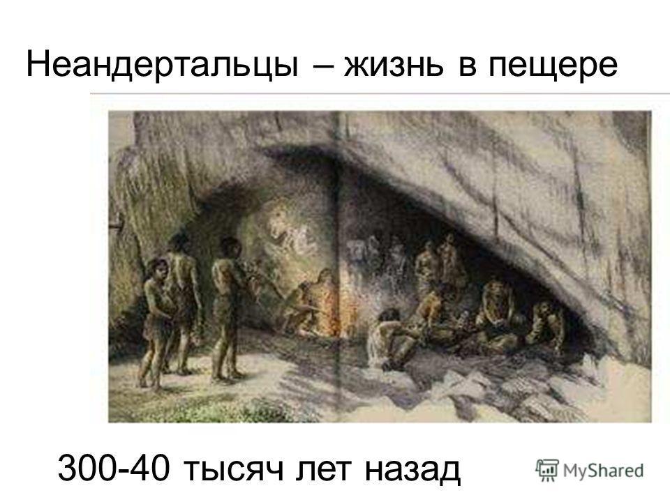 Неандертальцы – жизнь в пещере 300-40 тысяч лет назад Неандертальцы – жизнь в пещере. 300-40 тысяч лет назад.