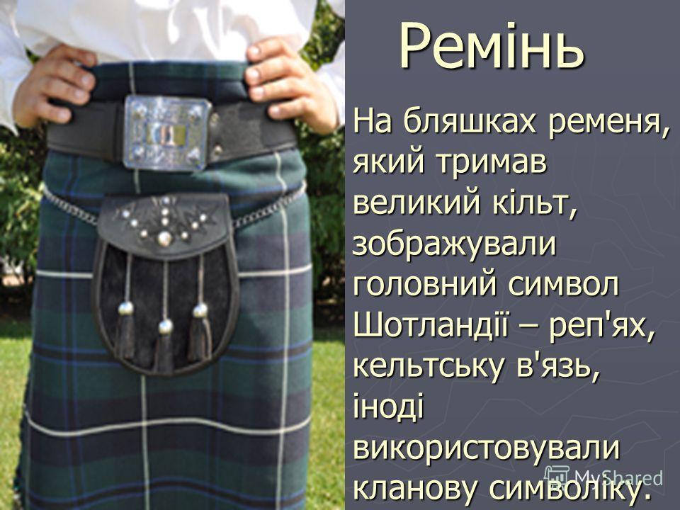 Ремінь На бляшках ременя, який тримав великий кільт, зображували головний символ Шотландії – реп'ях, кельтську в'язь, іноді використовували кланову символіку.