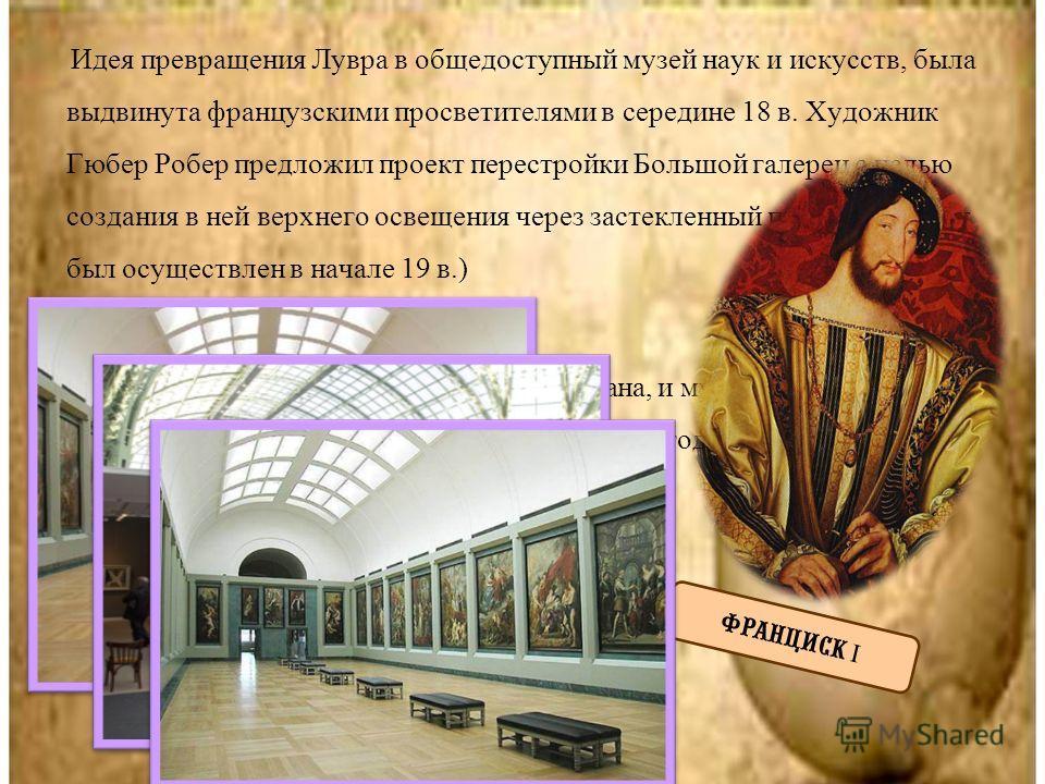 Идея превращения Лувра в общедоступный музей наук и искусств, была выдвинута французскими просветителями в середине 18 в. Художник Гюбер Робер предложил проект перестройки Большой галереи с целью создания в ней верхнего освещения через застекленный п
