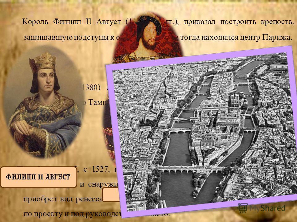 Король Филипп II Август (1180–1223 гг.), приказал построить крепость, защищавшую подступы к острову Ситэ, где тогда находился центр Парижа. Карл V (1364–1380) сделал Лувр своей резиденцией, в связи с чем архитектору Р. до Тамплю было поручено передел