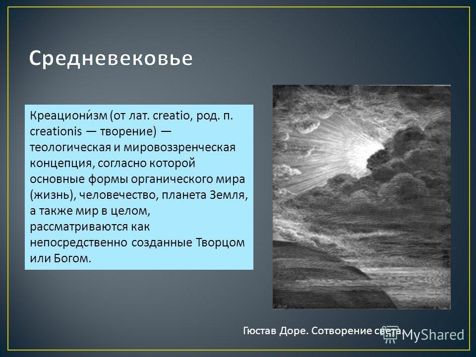 Креационизм ( от лат. creatio, род. п. creationis творение ) теологическая и мировоззренческая концепция, согласно которой основные формы органического мира ( жизнь ), человечество, планета Земля, а также мир в целом, рассматриваются как непосредстве