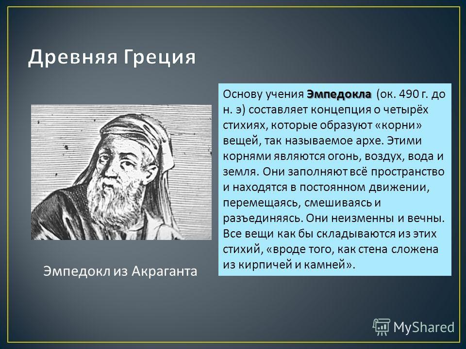 Эмпедокл из Акраганта Эмпедокла Основу учения Эмпедокла ( ок. 490 г. до н. э ) составляет концепция о четырёх стихиях, которые образуют « корни » вещей, так называемое архе. Этими корнями являются огонь, воздух, вода и земля. Они заполняют всё простр