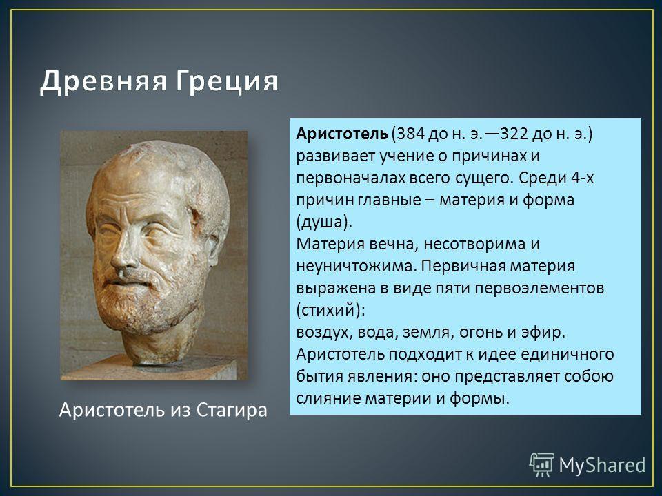 Аристотель из Стагира Аристотель (384 до н. э.322 до н. э.) развивает учение о причинах и первоначалах всего сущего. Среди 4- х причин главные – материя и форма ( душа ). Материя вечна, несотворима и неуничтожима. Первичная материя выражена в виде пя